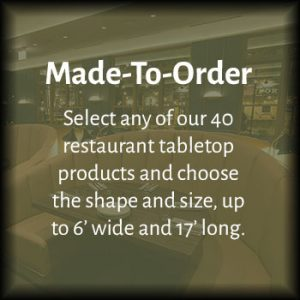 Made-To-Order: Select any of our 40 restaurant tabletop products and choose the shape and size, upto 6'wide and 17' long.